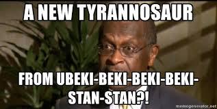 Herman Cain Meme - a new tyrannosaur from ubeki beki beki beki stan stan herman