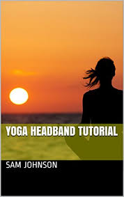 yoga headband tutorial yoga headband tutorial ebook sam johnson amazon in kindle store