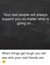 Real Friend Meme - your real people will always support you no matter what is going on