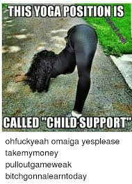 Omaiga Meme - this yoga positionis called child support ohfuckyeah omaiga