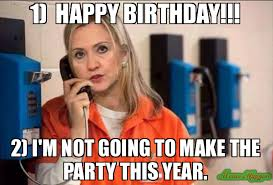 Make A Birthday Meme - 1 happy birthday 2 i m not going to make the party this year