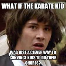 Karate Kid Meme - what if the karate kid was just a clever way to convince kids to