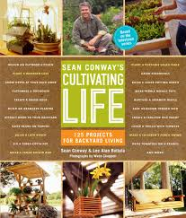 sean conway u0027s cultivating life 125 projects for backyard living