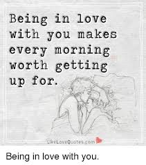Meme Love Quotes - being in love with you makes every morning worth getting up for like