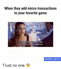 Trust No One Meme - when they add micro transactions to your favorite game the sad thing