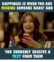 Missing Someone Meme - happiness is when you are missing someone badly and you sud enly