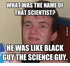Funny Black Guy Meme - was the name of what that scientist he was like black guy the