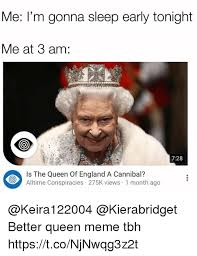 Queen Memes - me i m gonna sleep early tonight me at 3 am 728 is the queen of