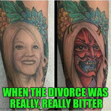 Memes About Divorce - ever have to change your tattoo imgflip