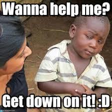 Get Down Meme - wanna help me third world skeptical kid meme on memegen