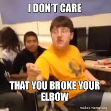 i don t care that you broke your elbow make a meme