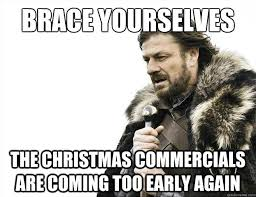 Christmas Is Coming Meme - brace yourselves the christmas commercials are coming too early