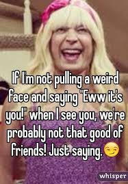 Eww Face Meme - i m not pulling a weird face and saying eww it s you when i see you
