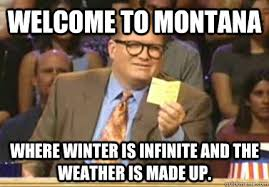 Montana Meme - welcome to montana where winter is infinite and the weather is made