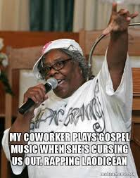Gospel Memes - my coworker plays gospel music when she s cursing us out rapping