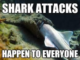 Shark Attack Meme - shark attacks happen to everyone sharkattack quickmeme