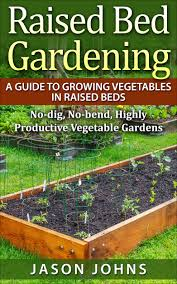 raised bed gardening u2013 a guide to growing vegetables in raised