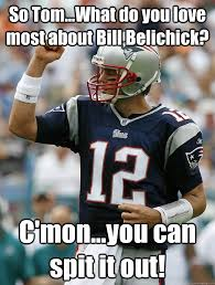 Meme Spit - so tom what do you love most about bill belichick c mon you