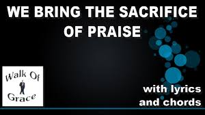we bring the sacrifice of praise song of thanksgiving with