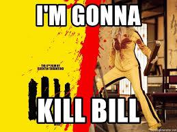 Kill Bill Meme - i m gonna kill bill kill it meme generator