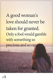 Good Woman Meme - a good woman s love should never be taken for granted only a fool