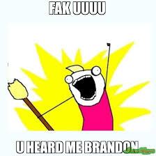 fak uuuu u heard me brandon meme all the things 80132