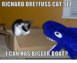 Cat Buy A Boat Meme - richard drevfuss cat sez i can has bigger boat boat meme on me me