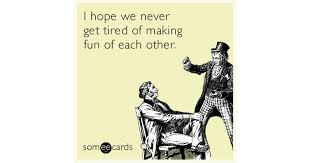 Make An Ecard Meme - i hope we never get tired of making fun of each other thinking