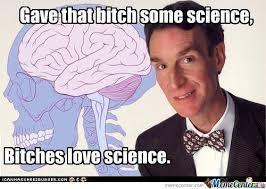 Bitches Love Meme - bitches love science by croatiandude987 meme center