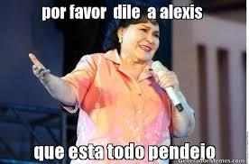 Alexis Meme - por favor dile a alexis que esta todo pendejo meme de diganle