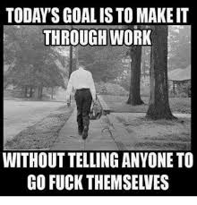 Fuck Work Meme - today s goal is to make it through work without telling anyone to