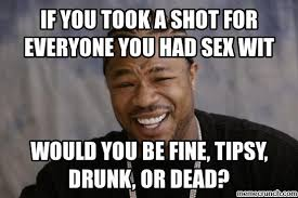 Drunk Sex Meme - you took a shot for everyone you had sex wit