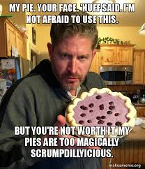 Your Face Meme - my pie your face nuff said i m not afraid to use this but you