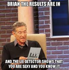 brian the results are in and the lie detector shows that you are