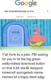 Meme Download - google free minecraft download no virus y all think its a joke fbi