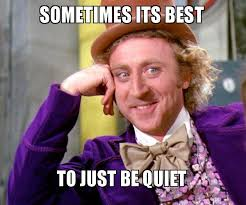 Be Quiet Meme - sometimes its best to just be quiet willy wonka sarcasm meme
