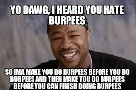Burpees Meme - meme creator yo dawg i heard you hate burpees so ima make you do