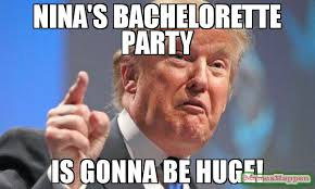 Bachelorette Party Meme - nina s bachelorette party is gonna be huge