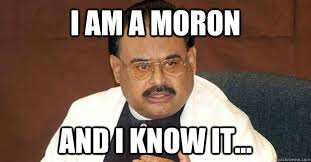 i am a moron and i know it altaf hussain quickmeme