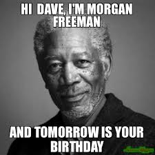 hi dave i m morgan freeman and tomorrow is your birthday meme