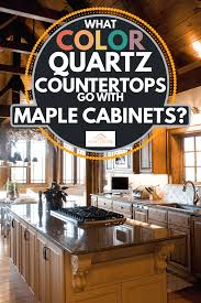 what color goes best with maple cabinets what color quartz countertops go with maple cabinets home