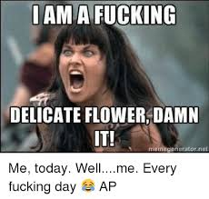 Fucking Memes - i am a fucking delicate flower damn it memegenerator net me today