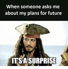 Future Meme - when someone asks me about my plans for future itsasurprise future