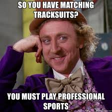 Sports Meme Generator - so you have matching tracksuits you must play professional sports