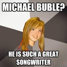 Michael Buble Meme - musically oblivious 8th grader memes quickmeme