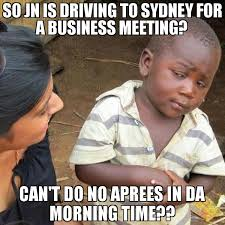 Business Meeting Meme - so jn is driving to sydney for a business meeting can t do no