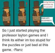 Professor Layton Meme - being tied up reminds me of a puzzlel omg he s escaping i so i just