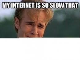 Memes About Internet - my internet is so slow that meme