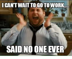 Said No One Ever Meme - i cant wait to go to work said no one ever meme on me me