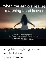 Marching Band Memes - when the seniors realize marching band is over i think i ll miss